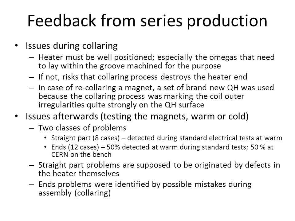 Issues during collaring – Heater must be well positioned; especially the omegas that need to lay within the groove machined for the purpose – If not, risks that collaring process destroys the heater end – In case of re-collaring a magnet, a set of brand new QH was used because the collaring process was marking the coil outer irregularities quite strongly on the QH surface Issues afterwards (testing the magnets, warm or cold) – Two classes of problems Straight part (8 cases) – detected during standard electrical tests at warm Ends (12 cases) – 50% detected at warm during standard tests; 50 % at CERN on the bench – Straight part problems are supposed to be originated by defects in the heater themselves – Ends problems were identified by possible mistakes during assembly (collaring) Feedback from series production