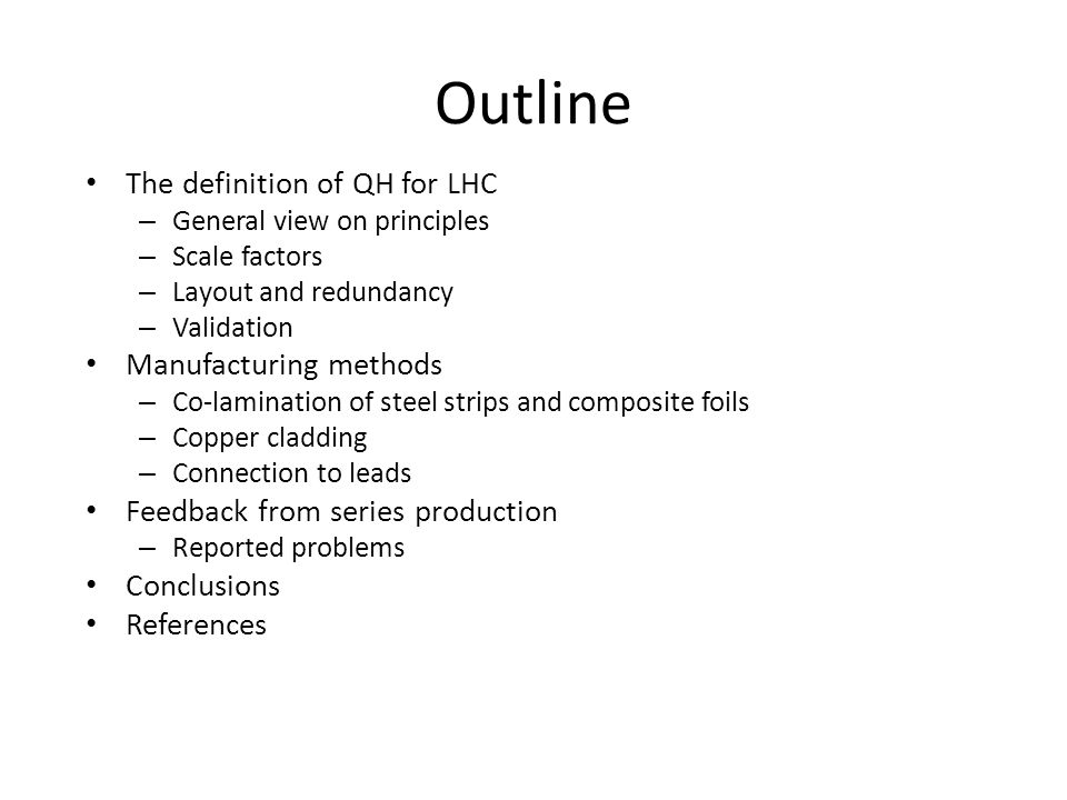 Outline The definition of QH for LHC – General view on principles – Scale factors – Layout and redundancy – Validation Manufacturing methods – Co-lamination of steel strips and composite foils – Copper cladding – Connection to leads Feedback from series production – Reported problems Conclusions References