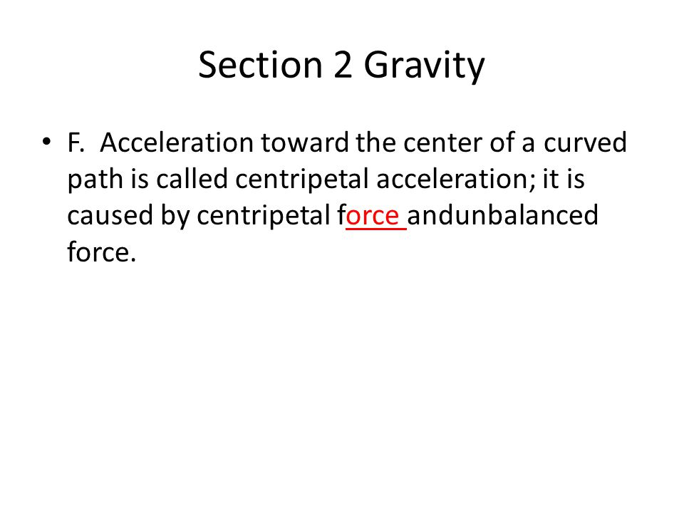 Section 2 Gravity F. Acceleration toward the center of a curved path is called centripetal acceleration; it is caused by centripetal force andunbalanc