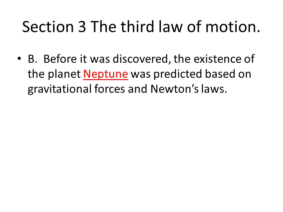 Section 3 The third law of motion. B. Before it was discovered, the existence of the planet Neptune was predicted based on gravitational forces and Ne