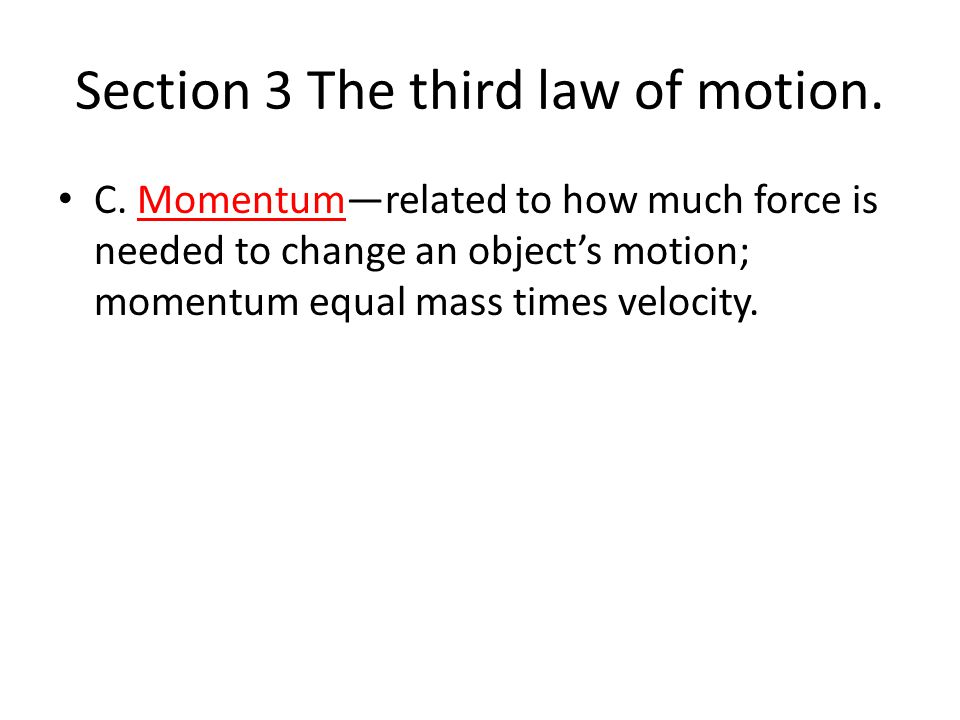 Section 3 The third law of motion. C. Momentum—related to how much force is needed to change an object's motion; momentum equal mass times velocity.