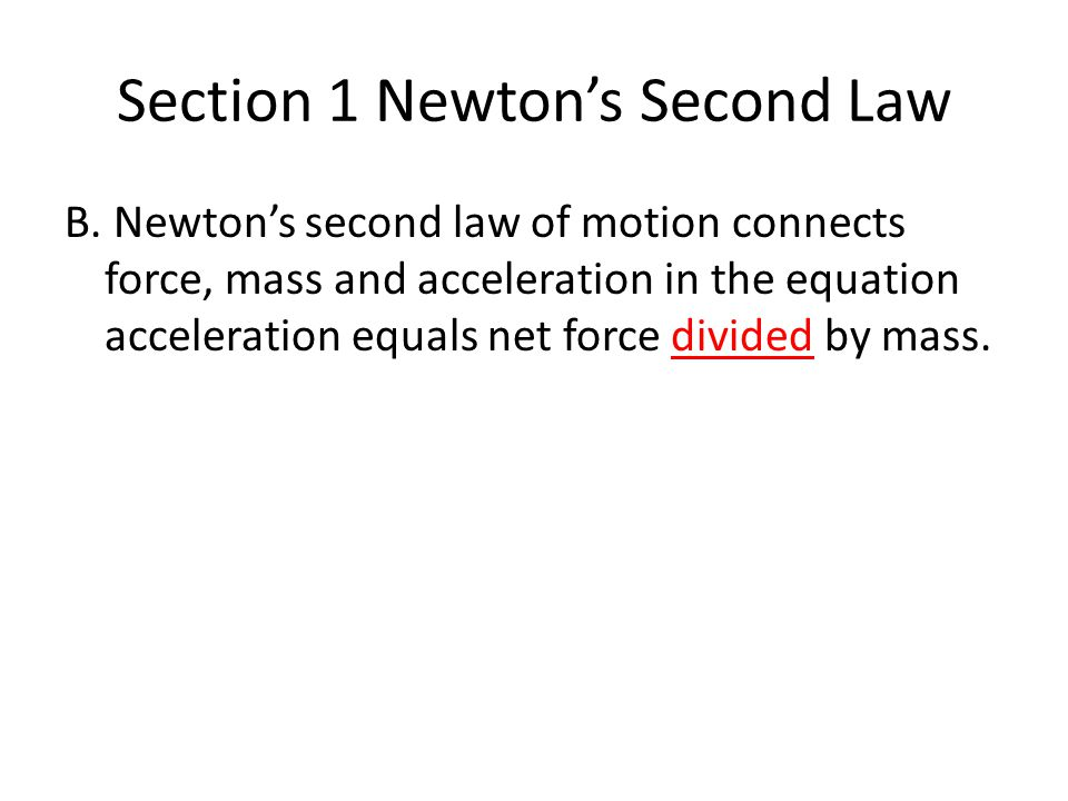 Section 1 Newton's Second Law B. Newton's second law of motion connects force, mass and acceleration in the equation acceleration equals net force div