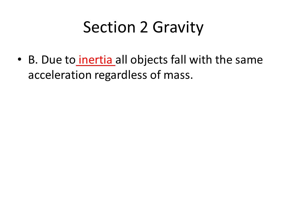 Section 2 Gravity B. Due to inertia all objects fall with the same acceleration regardless of mass.