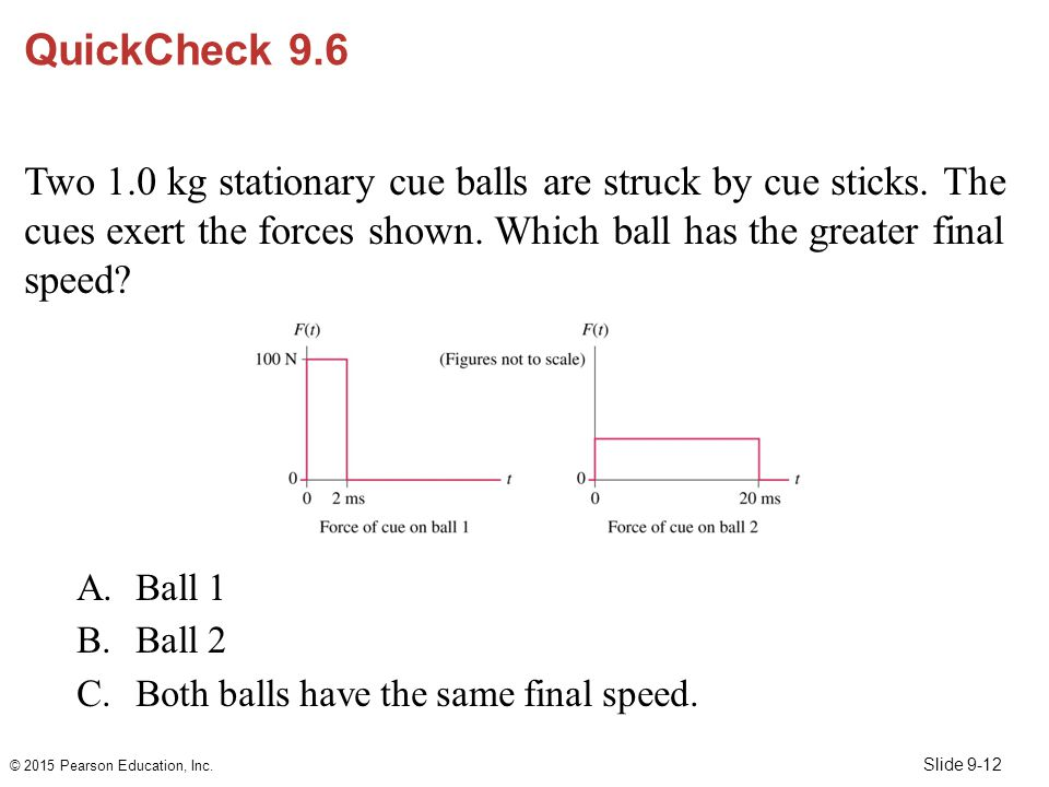 Slide 9-12 QuickCheck 9.6 Two 1.0 kg stationary cue balls are struck by cue sticks. The cues exert the forces shown. Which ball has the greater final