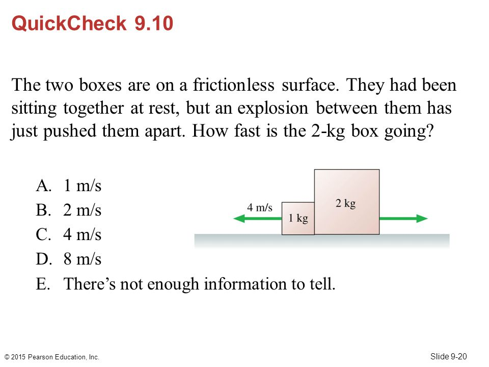 Slide 9-20 QuickCheck 9.10 The two boxes are on a frictionless surface. They had been sitting together at rest, but an explosion between them has just