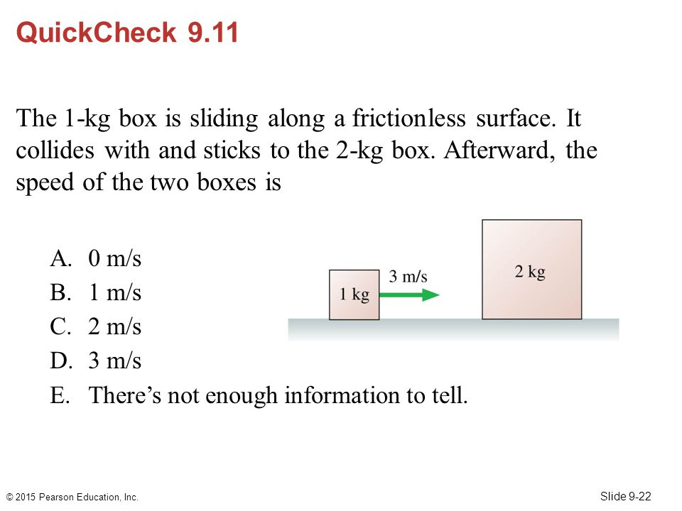 Slide 9-22 QuickCheck 9.11 The 1-kg box is sliding along a frictionless surface. It collides with and sticks to the 2-kg box. Afterward, the speed of