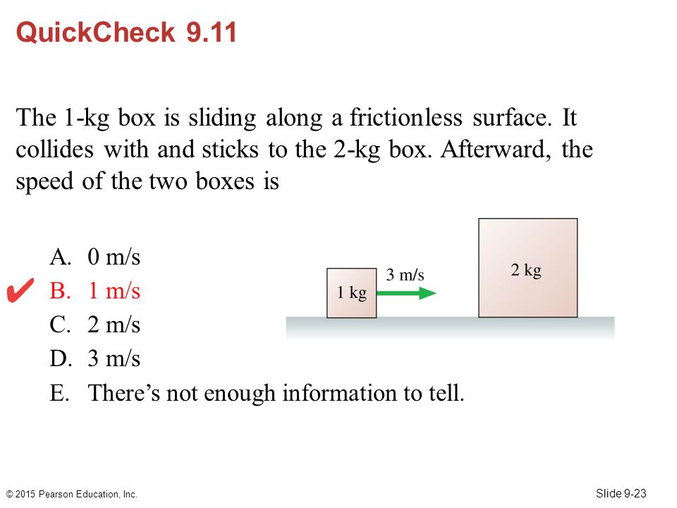 Slide 9-23 QuickCheck 9.11 The 1-kg box is sliding along a frictionless surface. It collides with and sticks to the 2-kg box. Afterward, the speed of