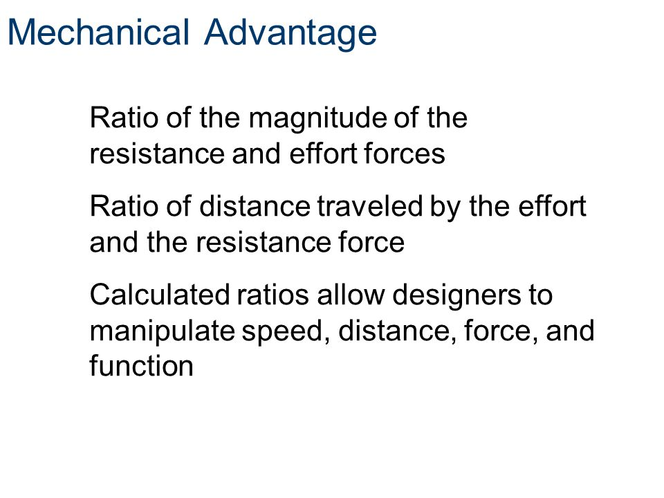 Mechanical Advantage Ratio of the magnitude of the resistance and effort forces Ratio of distance traveled by the effort and the resistance force Calc