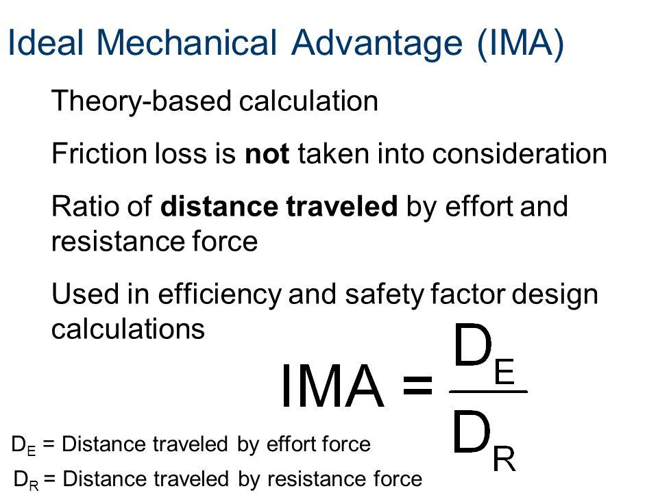 Ideal Mechanical Advantage (IMA) Theory-based calculation Friction loss is not taken into consideration Ratio of distance traveled by effort and resis