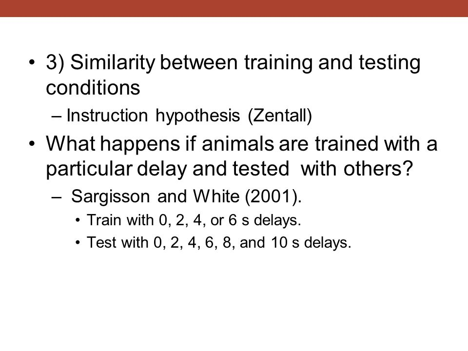 3) Similarity between training and testing conditions –Instruction hypothesis (Zentall) What happens if animals are trained with a particular delay an