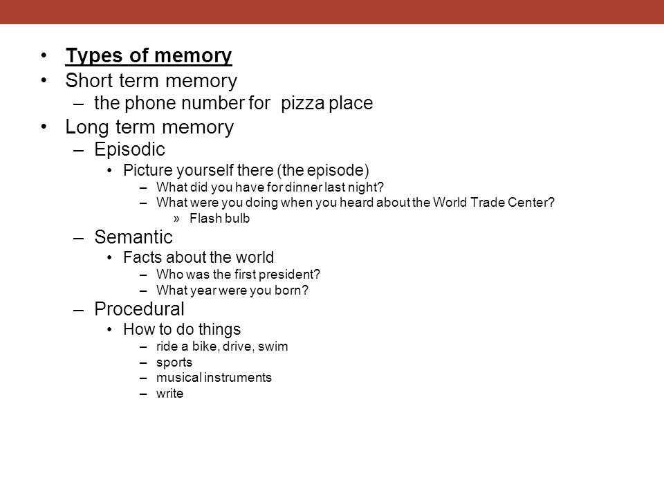 Types of memory Short term memory –the phone number for pizza place Long term memory –Episodic Picture yourself there (the episode) –What did you have