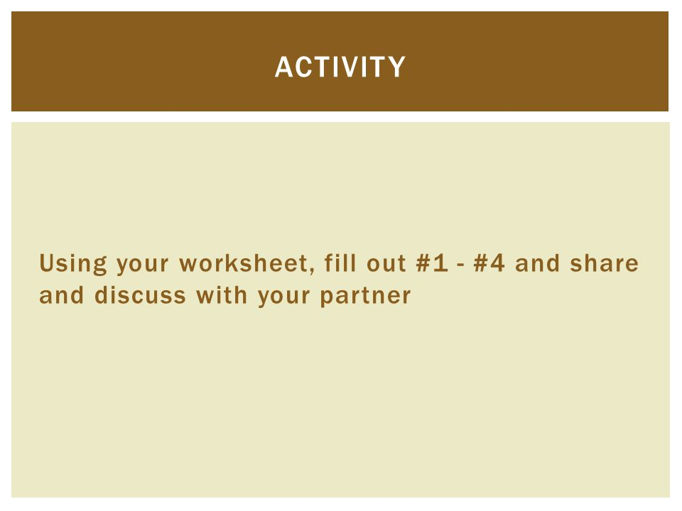 Using your worksheet, fill out #1 - #4 and share and discuss with your partner ACTIVITY