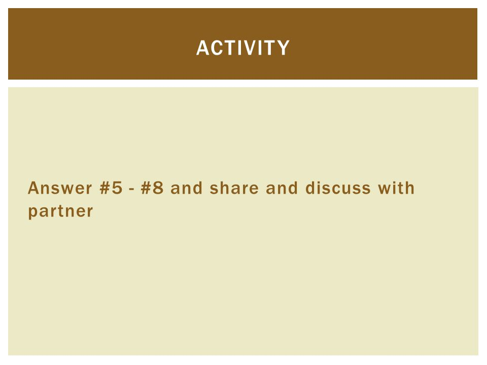 Answer #5 - #8 and share and discuss with partner ACTIVITY