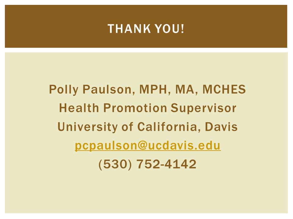 Polly Paulson, MPH, MA, MCHES Health Promotion Supervisor University of California, Davis pcpaulson@ucdavis.edu (530) 752-4142 THANK YOU!