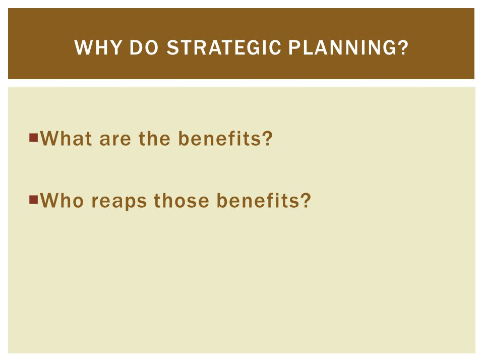  What are the benefits?  Who reaps those benefits? WHY DO STRATEGIC PLANNING?
