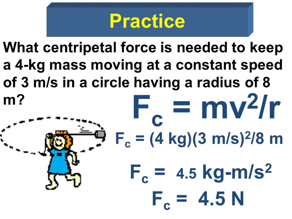 What centripetal force is needed to keep a 4-kg mass moving at a constant speed of 3 m/s in a circle having a radius of 8 m? F c = mv 2 /r F c = (4 kg