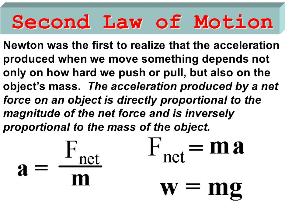 Second Law of Motion Newton was the first to realize that the acceleration produced when we move something depends not only on how hard we push or pul