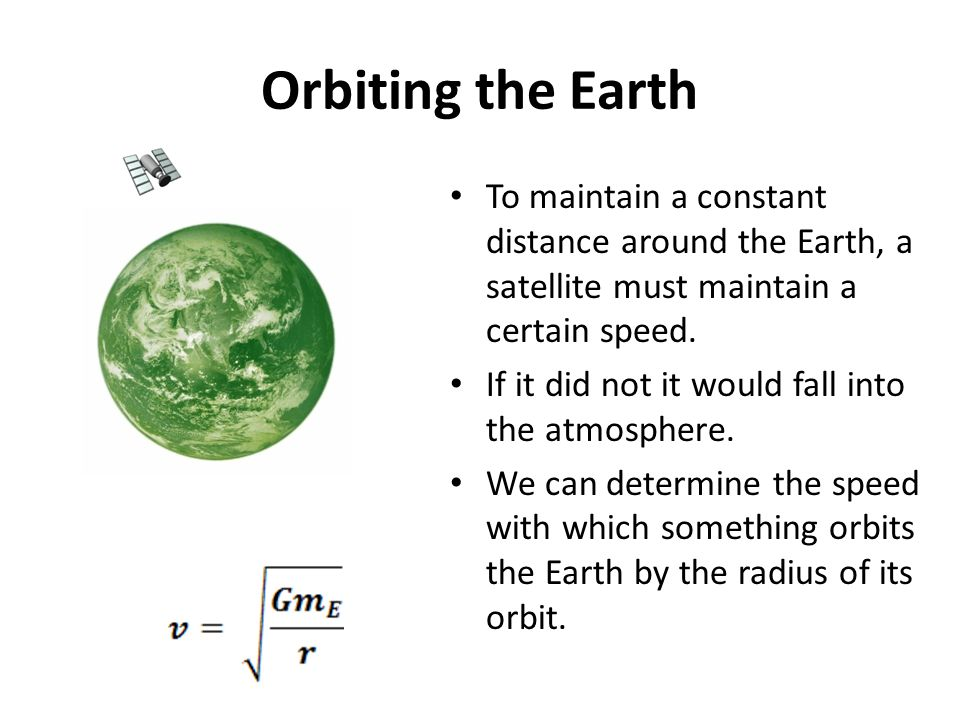 Orbiting the Earth To maintain a constant distance around the Earth, a satellite must maintain a certain speed. If it did not it would fall into the a