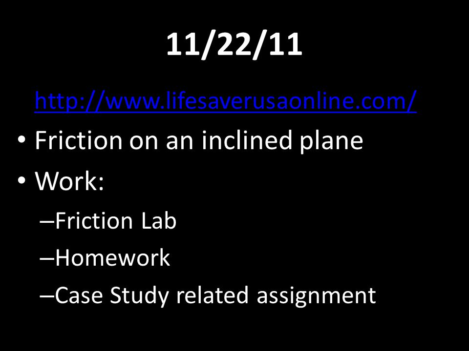 11/22/11 http://www.lifesaverusaonline.com/ Friction on an inclined plane Work: – Friction Lab – Homework – Case Study related assignment