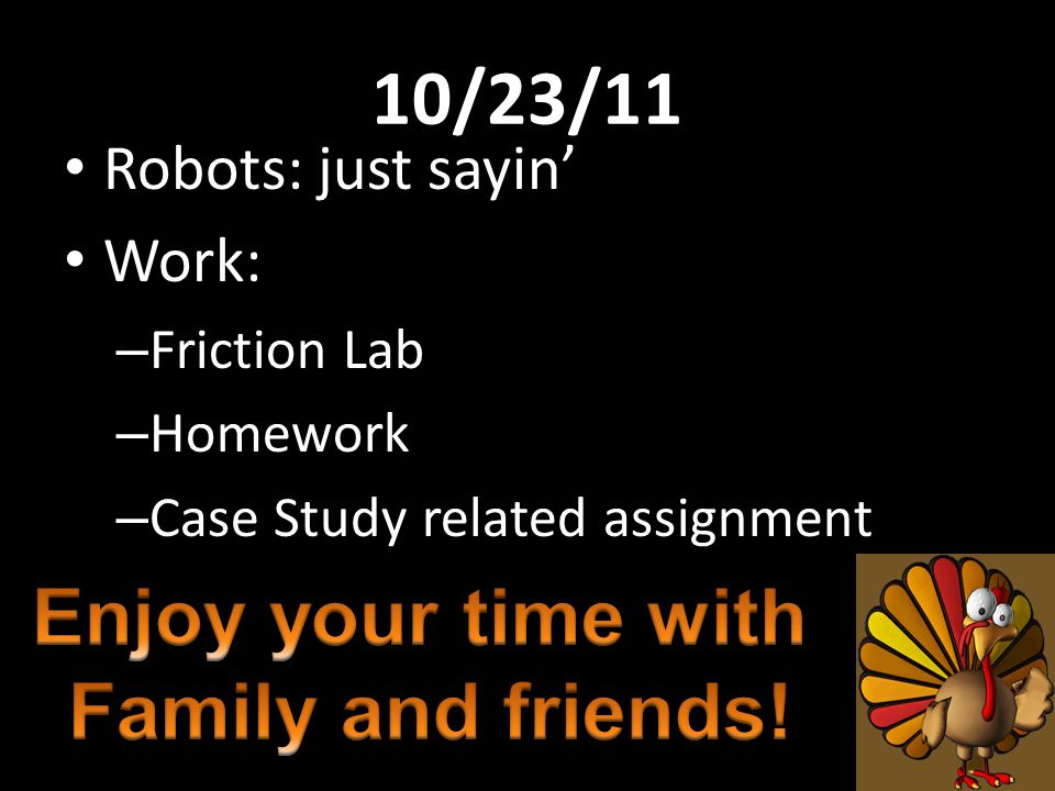10/23/11 Robots: just sayin' Work: – Friction Lab – Homework – Case Study related assignment