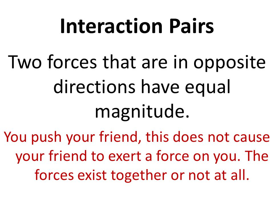 Interaction Pairs Two forces that are in opposite directions have equal magnitude. You push your friend, this does not cause your friend to exert a fo
