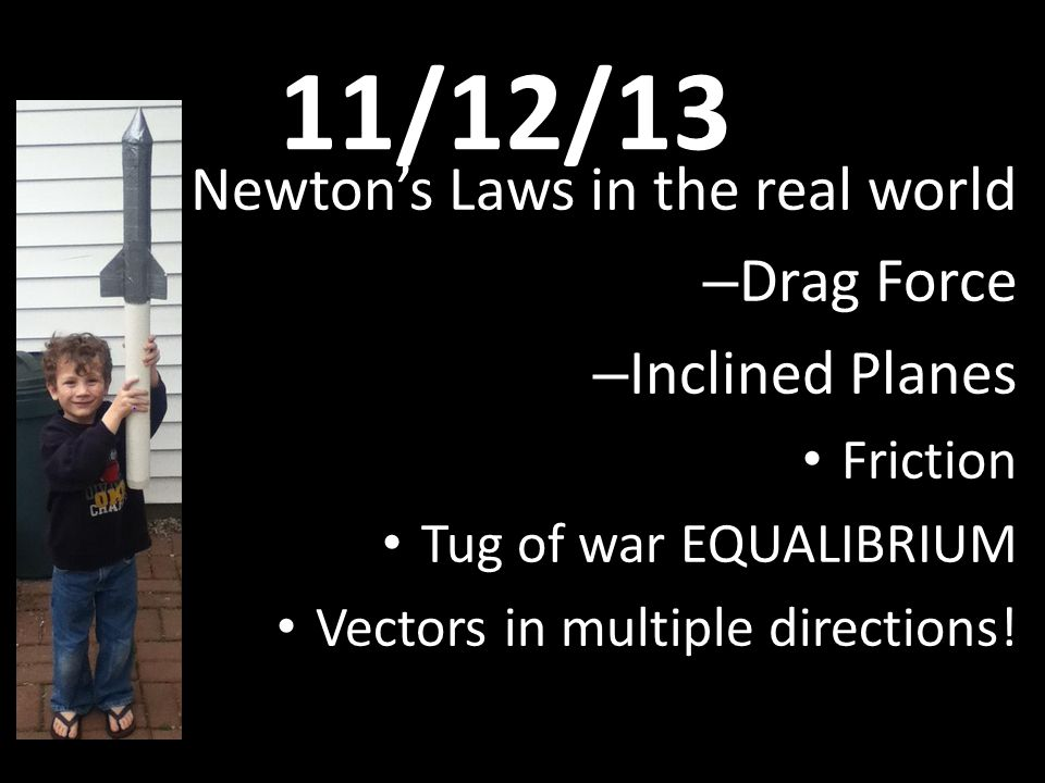 11/12/13 Newton's Laws in the real world – Drag Force – Inclined Planes Friction Tug of war EQUALIBRIUM Vectors in multiple directions!