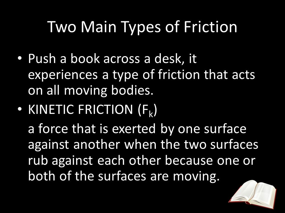 Two Main Types of Friction Push a book across a desk, it experiences a type of friction that acts on all moving bodies. KINETIC FRICTION (F k ) a forc