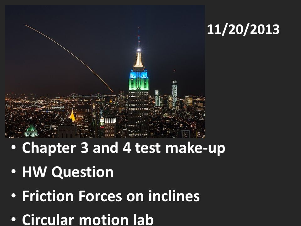 11/20/2013 Chapter 3 and 4 test make-up HW Question Friction Forces on inclines Circular motion lab