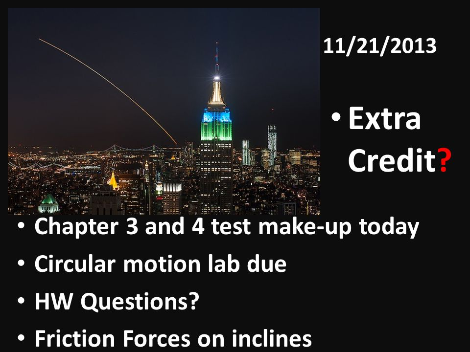 11/21/2013 Chapter 3 and 4 test make-up today Circular motion lab due HW Questions? Friction Forces on inclines Extra Credit?
