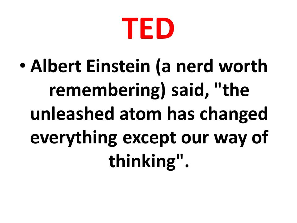TED Albert Einstein (a nerd worth remembering) said,