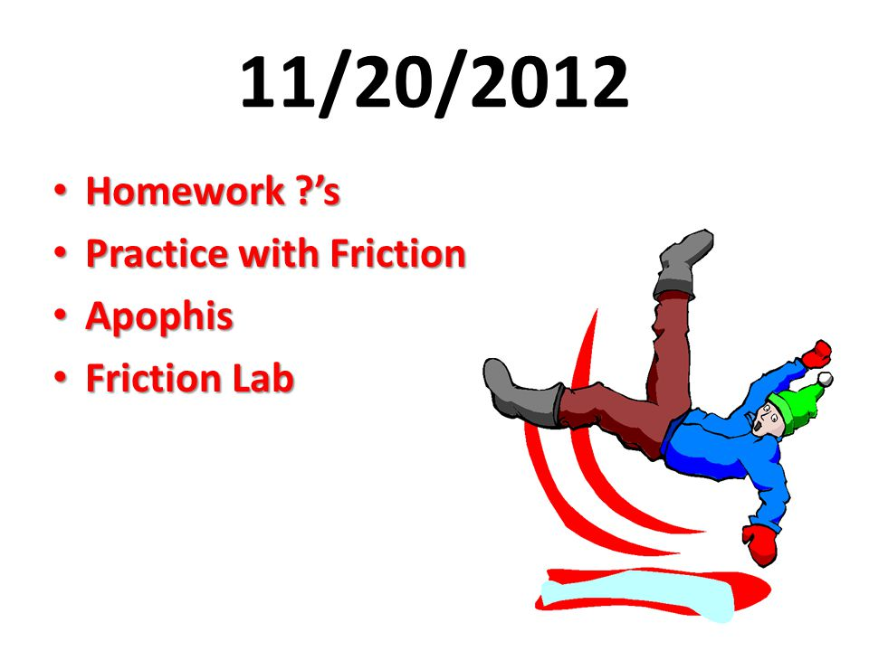 11/20/2012 Homework ?'s Homework ?'s Practice with Friction Practice with Friction Apophis Apophis Friction Lab Friction Lab