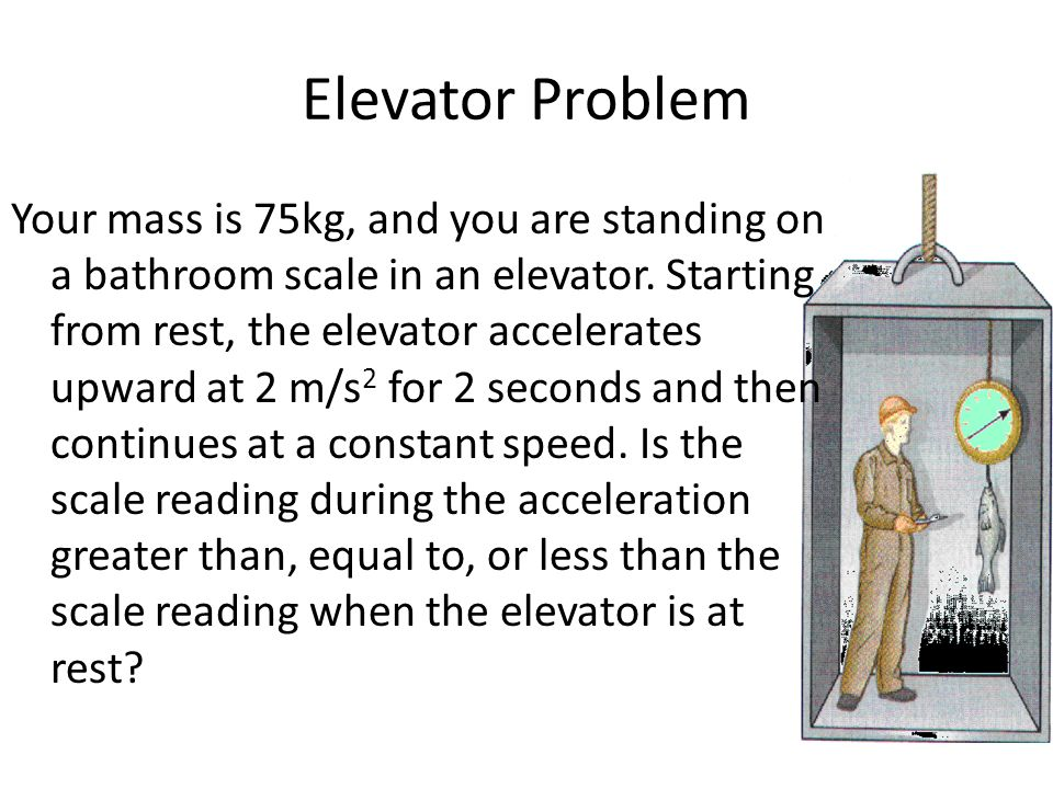 Elevator Problem Your mass is 75kg, and you are standing on a bathroom scale in an elevator. Starting from rest, the elevator accelerates upward at 2