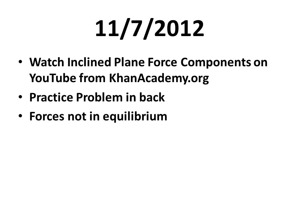 11/7/2012 Watch Inclined Plane Force Components on YouTube from KhanAcademy.org Practice Problem in back Forces not in equilibrium