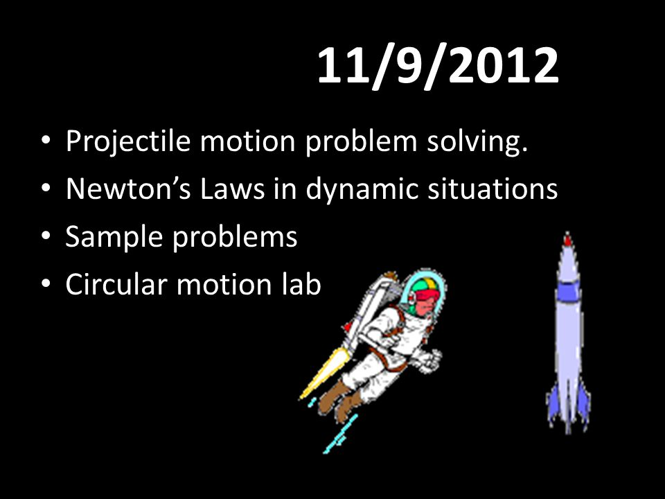 11/9/2012 Projectile motion problem solving. Newton's Laws in dynamic situations Sample problems Circular motion lab