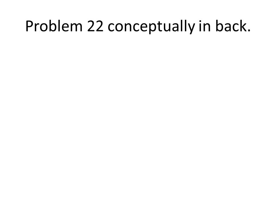 Problem 22 conceptually in back.