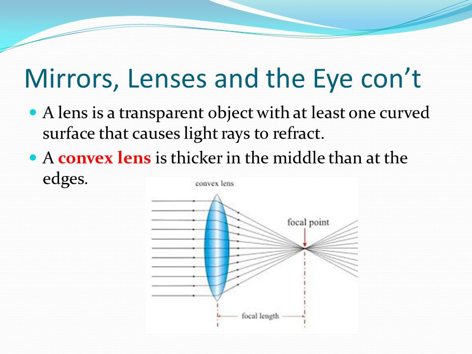 Mirrors, Lenses and the Eye con't A lens is a transparent object with at least one curved surface that causes light rays to refract. A convex lens is