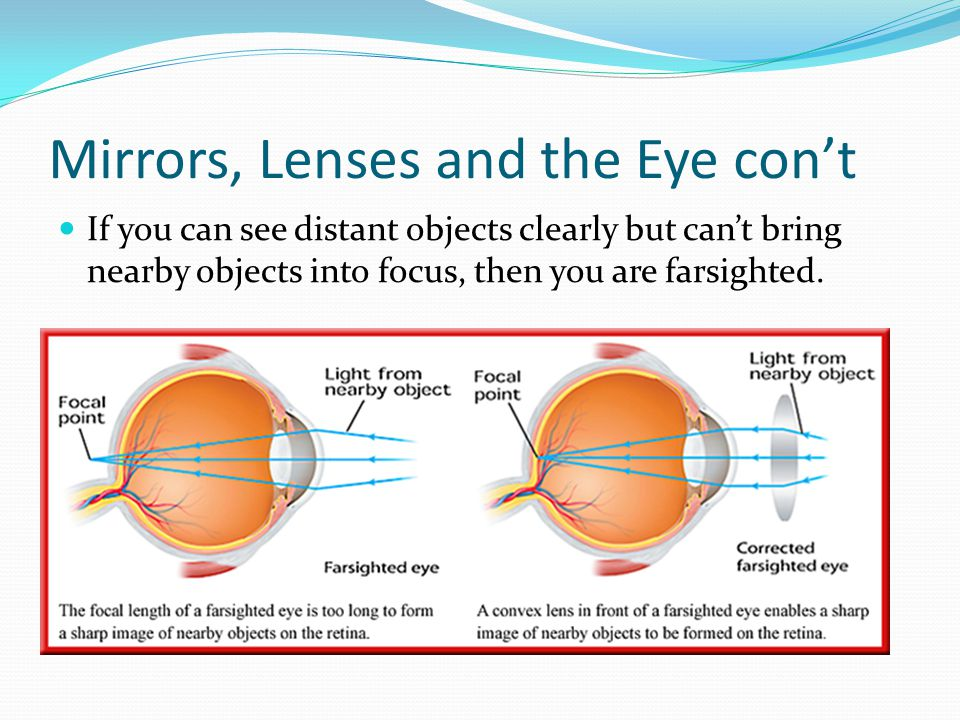 Mirrors, Lenses and the Eye con't If you can see distant objects clearly but can't bring nearby objects into focus, then you are farsighted.