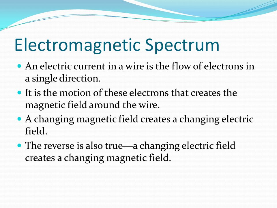 Electromagnetic Spectrum An electric current in a wire is the flow of electrons in a single direction. It is the motion of these electrons that create