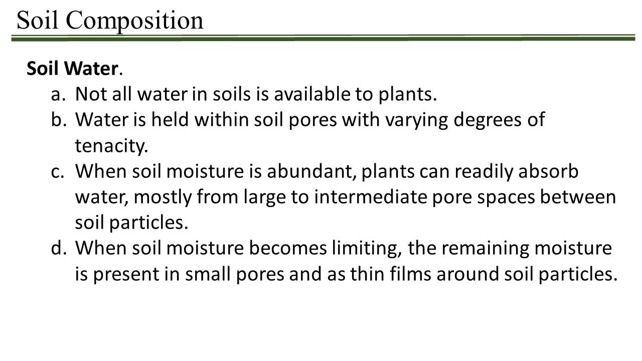 Soil Composition Soil Water. a.Not all water in soils is available to plants. b.Water is held within soil pores with varying degrees of tenacity. c.Wh
