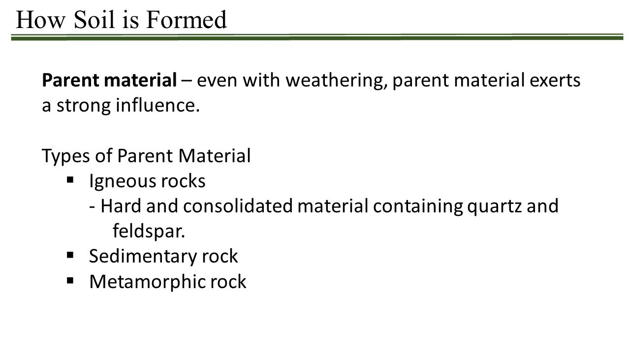 How Soil is Formed Parent material – even with weathering, parent material exerts a strong influence. Types of Parent Material  Igneous rocks - Hard