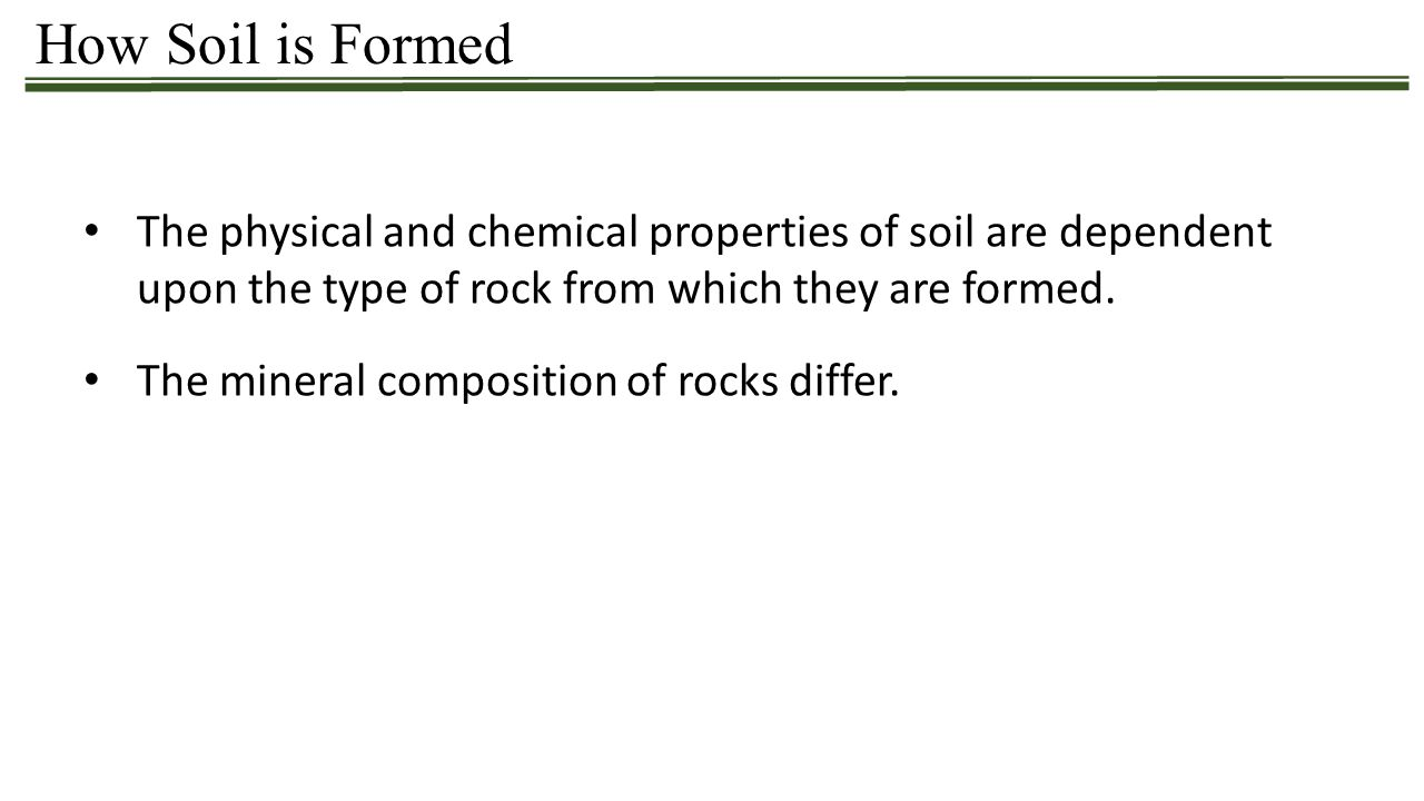 How Soil is Formed The physical and chemical properties of soil are dependent upon the type of rock from which they are formed. The mineral compositio