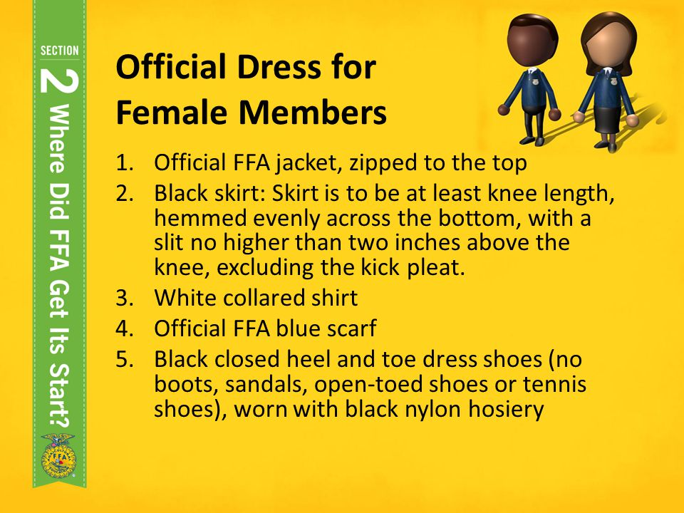 Official Dress for Female Members 1.Official FFA jacket, zipped to the top 2.Black skirt: Skirt is to be at least knee length, hemmed evenly across th