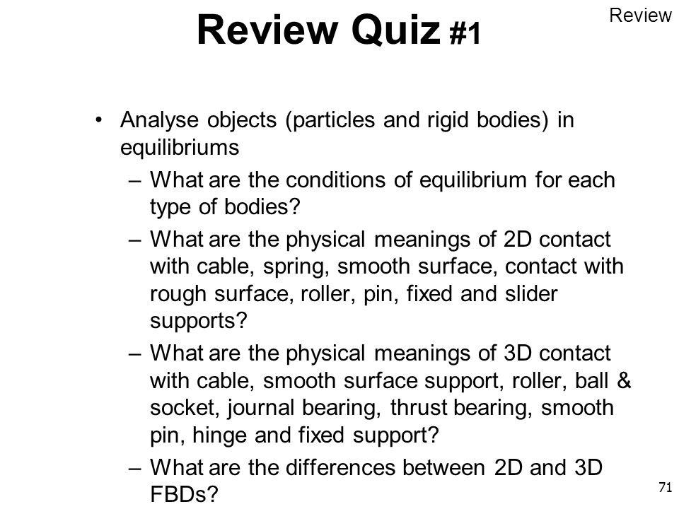 71 Review Quiz #1 Analyse objects (particles and rigid bodies) in equilibriums –What are the conditions of equilibrium for each type of bodies? –What