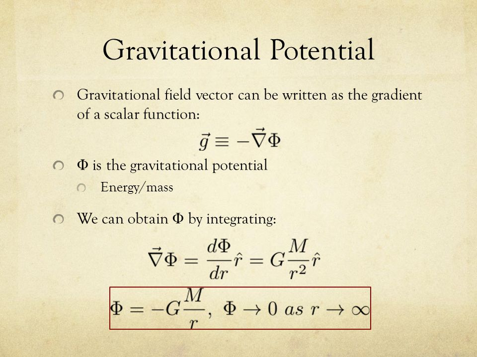 Gravitational Potential Gravitational field vector can be written as the gradient of a scalar function: Φ is the gravitational potential Energy/mass We can obtain Φ by integrating: