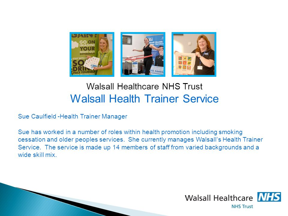 Walsall Healthcare NHS Trust Walsall Health Trainer Service Sue Caulfield -Health Trainer Manager Sue has worked in a number of roles within health pr