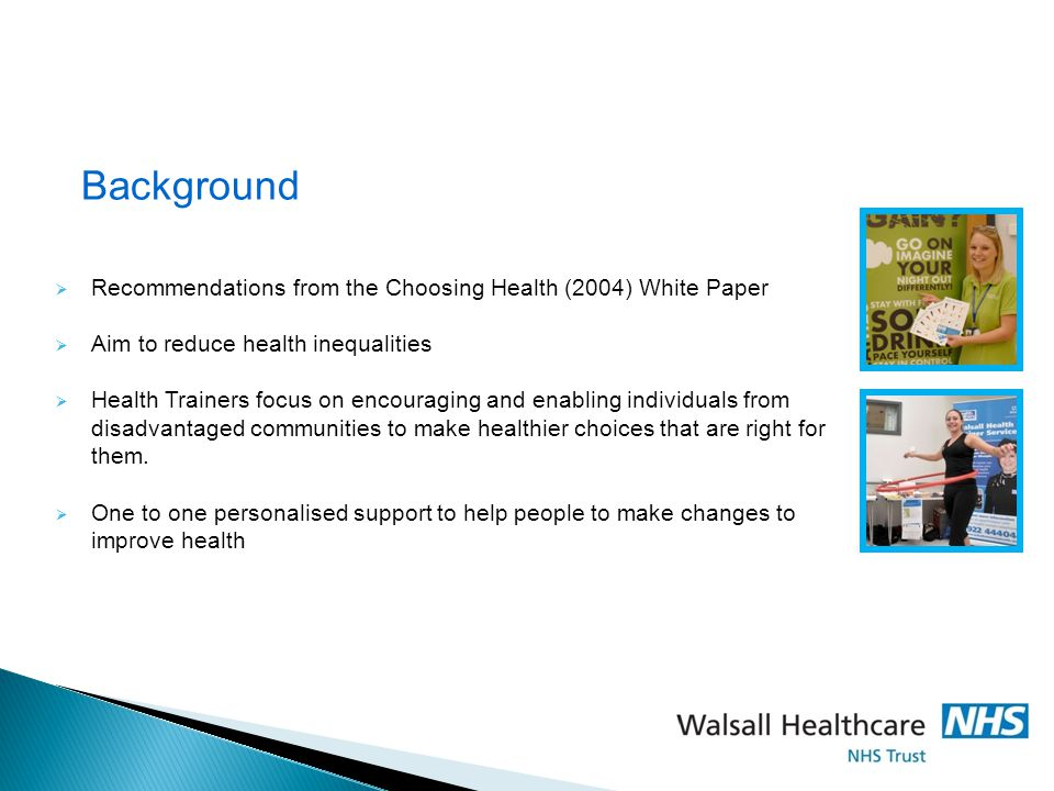 Background  Recommendations from the Choosing Health (2004) White Paper  Aim to reduce health inequalities  Health Trainers focus on encouraging and enabling individuals from disadvantaged communities to make healthier choices that are right for them.