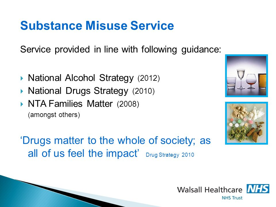 Substance Misuse Service Service provided in line with following guidance:  National Alcohol Strategy (2012)  National Drugs Strategy (2010)  NTA Families Matter (2008) (amongst others) 'Drugs matter to the whole of society; as all of us feel the impact' Drug Strategy 2010
