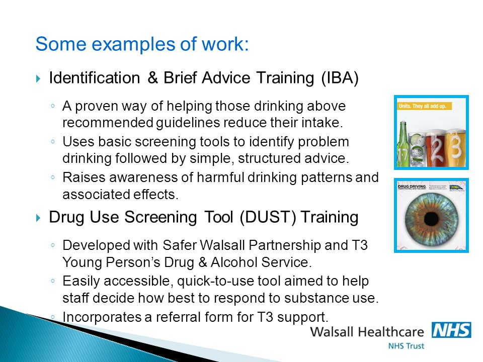 Some examples of work:  Identification & Brief Advice Training (IBA) ◦ A proven way of helping those drinking above recommended guidelines reduce their intake.
