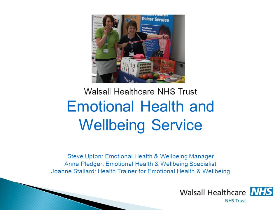 Walsall Healthcare NHS Trust Emotional Health and Wellbeing Service Steve Upton: Emotional Health & Wellbeing Manager Anne Pledger: Emotional Health & Wellbeing Specialist Joanne Stallard: Health Trainer for Emotional Health & Wellbeing