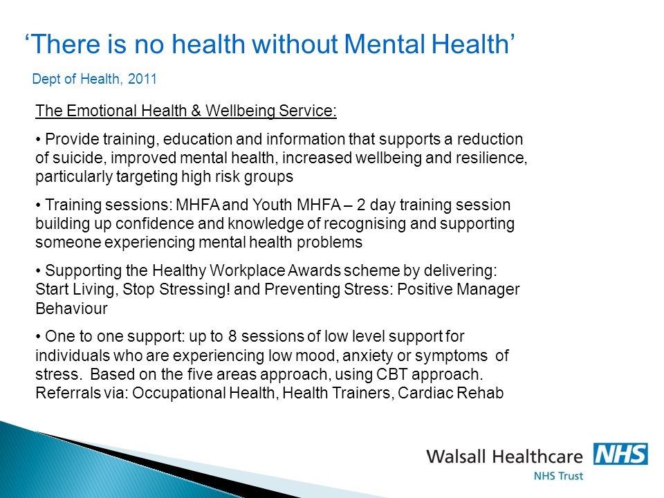 'There is no health without Mental Health' Dept of Health, 2011 The Emotional Health & Wellbeing Service: Provide training, education and information that supports a reduction of suicide, improved mental health, increased wellbeing and resilience, particularly targeting high risk groups Training sessions: MHFA and Youth MHFA – 2 day training session building up confidence and knowledge of recognising and supporting someone experiencing mental health problems Supporting the Healthy Workplace Awards scheme by delivering: Start Living, Stop Stressing.